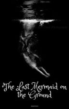The Last Mermaid On The Ground by paintasyyy_