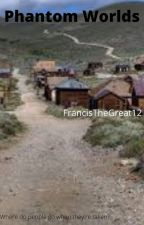 Phantom Worlds by FrancisTheGreat12