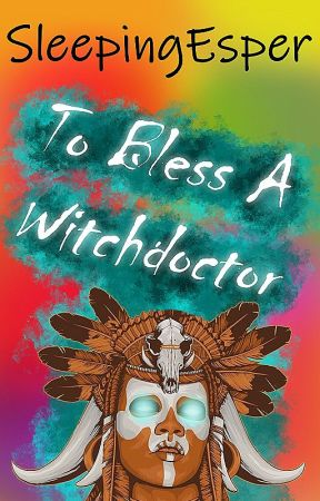 To Bless A Witchdoctor by SleepingEsper