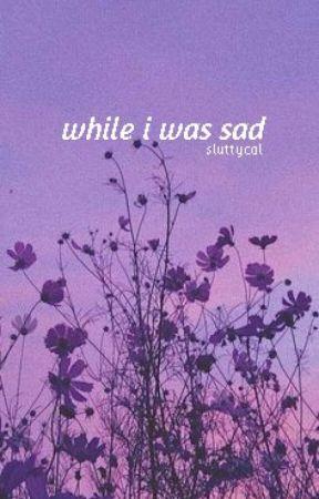 while i was sad by sluttycal