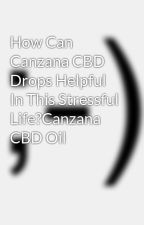 How Can Canzana CBD Drops Helpful In This Stressful Life?Canzana CBD Oil by synapsex2