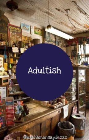 Adultish by nahhhmersaydez