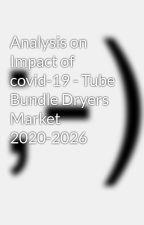 Analysis on Impact of covid-19 - Tube Bundle Dryers Market 2020-2026 by digital-viking