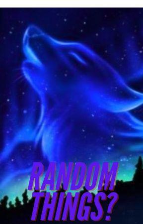 Random Things? by Maruka_Wolfpack