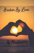 Broken By Love by MissLulu004