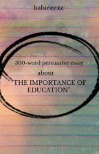 300-WORD PERSUASIVE ESSAY ABOUT THE IMPORTANCE OF EDUCATION by babieeexz