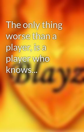 The only thing worse than a player, is a player who knows... by Blayze