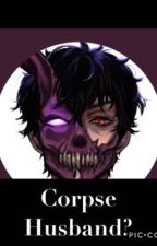 Corpse Husband? (Completed) by roo_dude_yo_bro