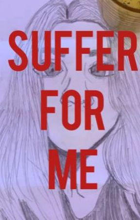 Suffer for ME  by louisarmgstrong5