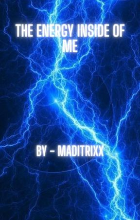 The Energy Inside of Me (An Original Story) by maditrixx