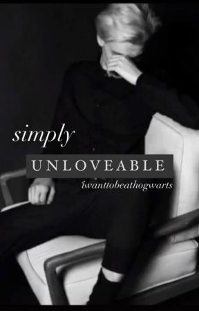 simply unloveable by iwanttobeathogwarts