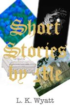Short Stories by Me by LKWyattIsAnAuthor