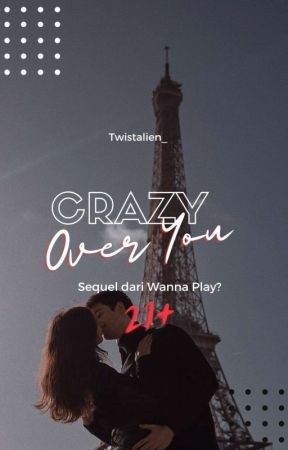 CRAZY OVER YOU [21+] [WANNA PLAY 2] [TAMAT] by Twistalien_