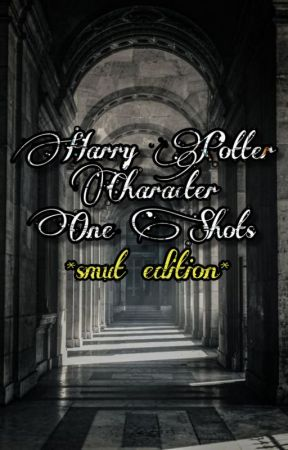 Harry Potter Character One Shots *smut edition* by severussnapescs