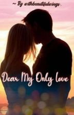 Dear My Only Love (Completed ✔️) by withbeautifulwings