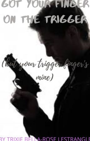 got your finger on the trigger (but your trigger finger's mine by goldenzingy46