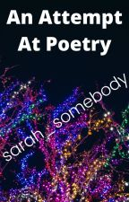 An Attempt At Poetry By Sarah_Somebody by sarah_somebody