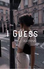 I Guess by kat1ynn