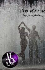 אני לא שלך- גמור by __cute_stories__