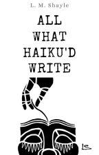 All What Haiku'd Write by SkittishReflections