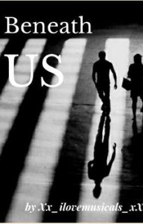 Beneath Us by Xx_ilovemusicals_xX