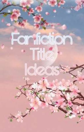 Fanfiction Title Ideas // Requests Open by -fleurdelis-
