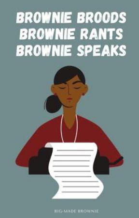 Brownie Broods. Brownie Rants. Brownie Speaks. by bigmadebrownie