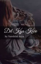 Dil Kya Kare ✓ by theingeniouswriter