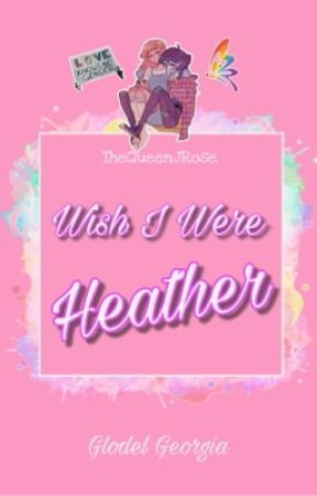 Wish I Were Heather by TheQueenJRose