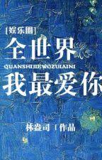 Toàn Thế Giới Ta Yêu Ngươi Nhất - Lâm Áng Tư by CB19926104