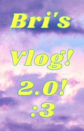 Bri's Vlog 2.0 by 07BriBri07