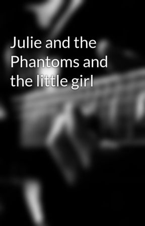 Julie and the Phantoms and the little girl by Alienstories23