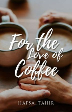 For The Love Of Coffee by Hafsa_tahir