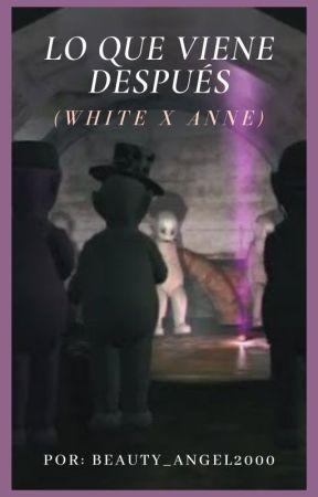 LO QUE VIENE DESPUÉS (WHITE X ANNE) by BEAUTY_ANGEL2000