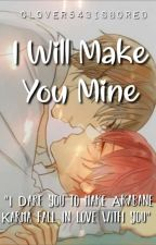 I Will Make You Mine(Completed) by Clover543isBored