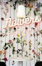Flowers on My Wall by decaf_turtles