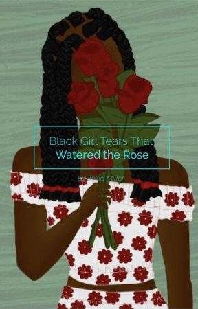 Black Girl Tears That Watered the Rose by __PrincessLayLay