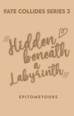 Hidden Beneath A Labyrinth (Fate Collides Series #3) COMPLETED by epitomeyours