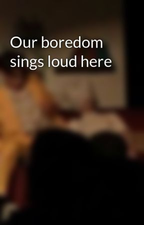 Our boredom sings loud here by missthing_16