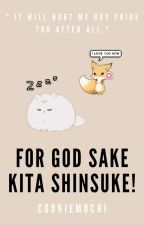 FOR GOD SAKE KITA SHINSUKE! || KITA SHINSUKE [COMPLETED] by cookiemochi