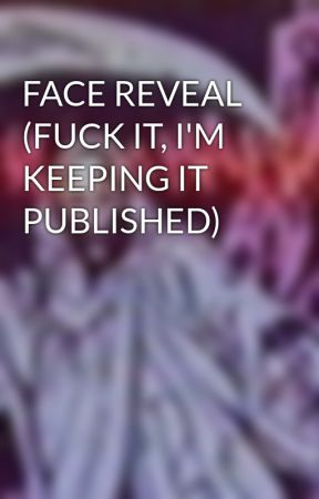 FACE REVEAL (FUCK IT, I'M KEEPING IT PUBLISHED)  by insomniac_littlesh1t