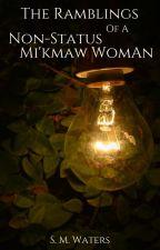 The Ramblings of a Non-Status  Mi'kmaw Woman by SelenaMWaters