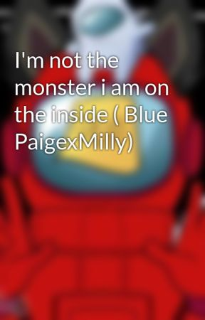 I'm not the monster i am on the inside ( Blue PaigexMilly) by springtrap360