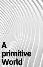 A primitive World by ChrissieKallenbach