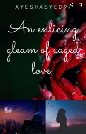 An Enticing gleam Of Caged Love by Ayeshasyed97