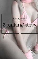 An Actual Spanking Story by sluttypain