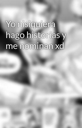Yo nisiquiera hago historias y me nominan xd by Francisco1020Q