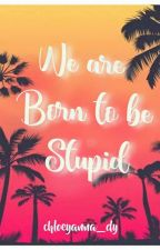 We Are Born To Be Stupid (ON GOING) by chloeyanna_dy