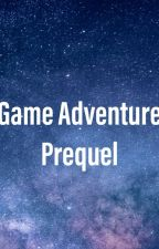 Game Adventure: Prequel by GalaxyWritesFiction