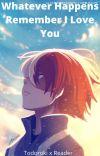 Whatever Happens Remember I love You (Todoroki x Reader) Soulmate AU cover